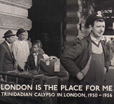 London Is The Place For Me 1: Trinidadian Calypso In London, 1950-56